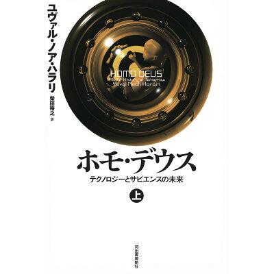 ホモ・デウス テクノロジーとサピエンスの未来 上 /河出書房新社/ユヴァル・ノア・ハラリ