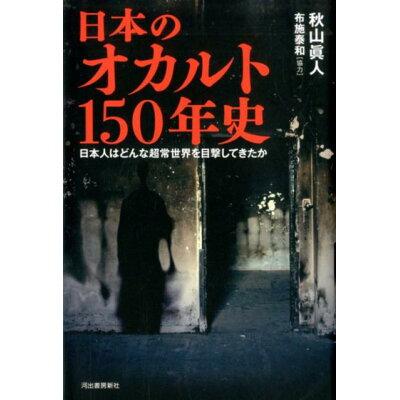日本のオカルト150年史 日本人はどんな超常世界を目撃してきたか  /河出書房新社/秋山眞人