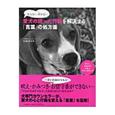 叱らない、叩かない愛犬の困った行動を解決する「言葉」の処方箋 愛犬とあなたのセルフカウンセリング  /河出書房新社/佐藤真奈美