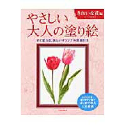 やさしい大人の塗り絵 きれいな花編 塗りやすい絵で、はじめての人にも最適  /河出書房新社/佐々木由美子