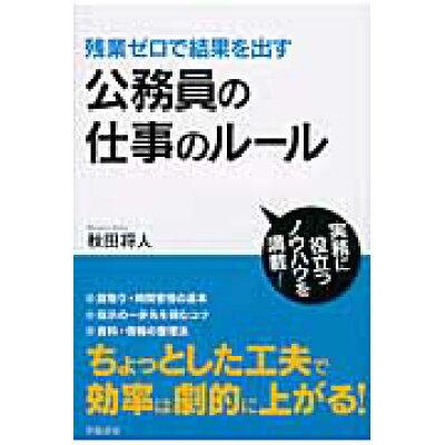 公務員の仕事のル-ル 残業ゼロで結果を出す  /学陽書房/秋田将人