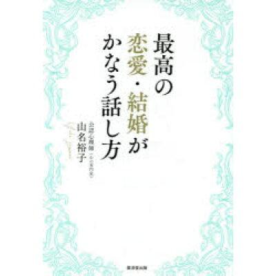 最高の恋愛・結婚がかなう話し方   /廣済堂出版/山名裕子