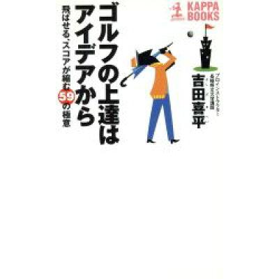 ゴルフの上達はアイデアから 飛ばせる、スコアが縮む59の極意  /光文社/吉田喜平