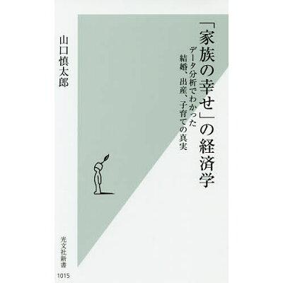 「家族の幸せ」の経済学 データ分析でわかった結婚、出産、子育ての真実  /光文社/山口慎太郎
