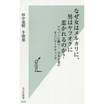 なぜ女はメルカリに、男はヤフオクに惹かれるのか? アマゾンに勝つ!日本企業のすごいマーケティング  /光文社/田中道昭
