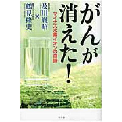 がんが消えた! マイナス水素イオンの奇跡  /幻冬舎/及川胤昭