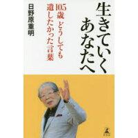 生きていくあなたへ 105歳どうしても遺したかった言葉  /幻冬舎/日野原重明