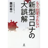 もうだまされない新型コロナの大誤解   /幻冬舎/西村秀一