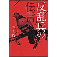 反乱兵の伝言   /幻冬舎メディアコンサルティング/三上隆