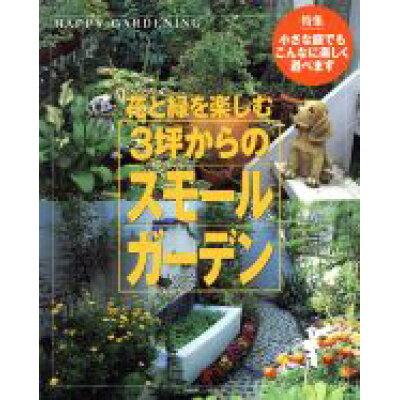 花と緑を楽しむ3坪からのスモ-ルガ-デン 小さな庭でもこんなに楽しく遊べます  /主婦と生活社