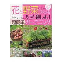 花と野菜づくりをもっと楽しむ!超簡単ガ-デニング   /主婦と生活社