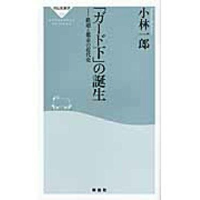 「ガ-ド下」の誕生 鉄道と都市の近代史  /祥伝社/小林一郎(建築評論家)