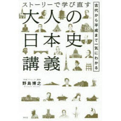 ストーリーで学び直す大人の日本史講義 古代から平成まで一気にわかる  /祥伝社/野島博之