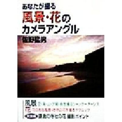 あなたが撮る風景・花のカメラアングル   /有楽出版社/佐野猛男