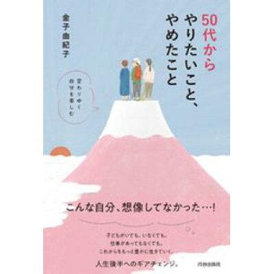 50代からやりたいこと、やめたこと 変わりゆく自分を楽しむ  /青春出版社/金子由紀子