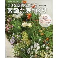 小さな空間を生かす素敵な庭づくり 一年中ずっと美しい  /成美堂出版/山元和実