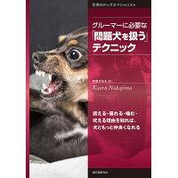 グルーマーに必要な「問題犬を扱う」テクニック 震える・暴れる・噛む・吠える理由を知れば、犬ともっ  /誠文堂新光社/中島かおる