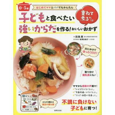 子どもと食べたい強いからだを作る!重ねて煮るだけおいしいおかず 0~5歳 はじめてママとパパでもかんたん  /世界文化社/田島恵