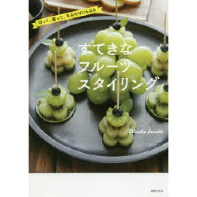 すてきなフルーツスタイリング 切って、盛って、手みやげにもなる  /世界文化社/Misako Suzuki