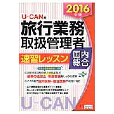 U-CANの旅行業務取扱管理者速習レッスン国内総合  2016年版 /ユ-キャン/ユ-キャン旅行業務取扱管理者試験研究会