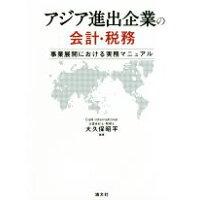 アジア進出企業の会計・税務 事業展開における実務マニュアル  /清文社/大久保昭平