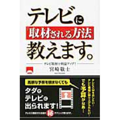 テレビに「取材される方法」教えます。 テレビ取材で利益アップ!  /しののめ出版(板橋区)/宮崎敬士