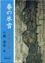 春の氷雪 記憶の記録  /櫂歌書房/七瀬清孝
