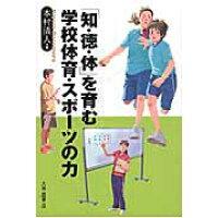 「知・徳・体」を育む学校体育・スポ-ツの力   /大修館書店/本村清人