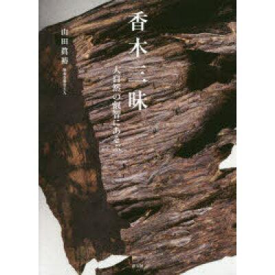 香木三昧 大自然の叡智にあそぶ  /淡交社/山田眞裕