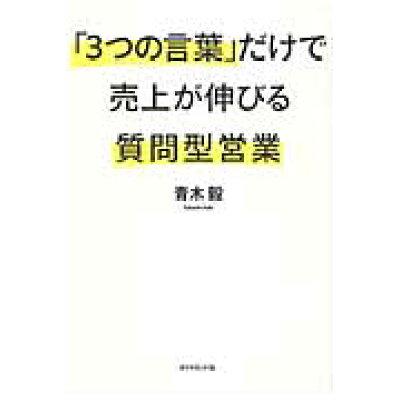 「3つの言葉」だけで売上が伸びる質問型営業   /ダイヤモンド社/青木毅