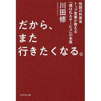 だから、また行きたくなる。 伝説の外資系トップ営業が教える「選ばれるサービス」  /ダイヤモンド社/川田修