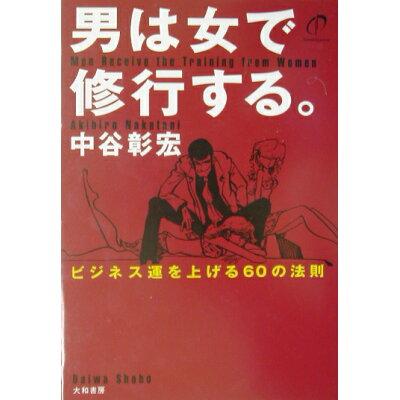 男は女で修行する。 ビジネス運を上げる60の法則  /大和書房/中谷彰宏