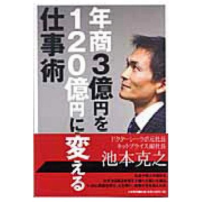 年商3億円を120億円に変える仕事術   /大和書房/池本克之