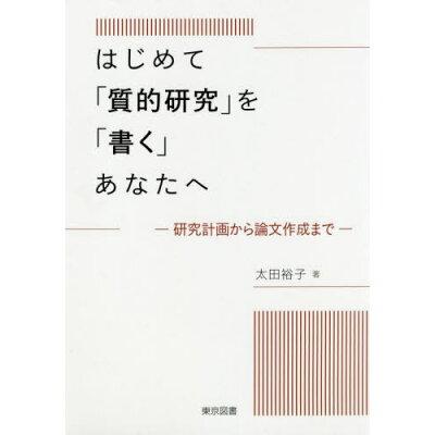 はじめて「質的研究」を「書く」あなたへ 研究計画から論文作成まで  /東京図書/太田裕子(日本語教育学)