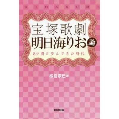 宝塚歌劇 明日海りお論 89期と歩んできた時代  /東京堂出版/松島奈巳