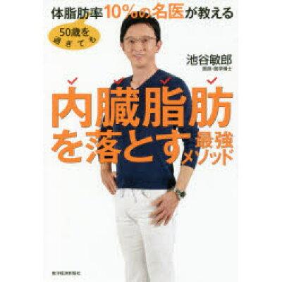 50歳を過ぎても体脂肪率10%の名医が教える内臓脂肪を落とす最強メソッド   /東洋経済新報社/池谷敏郎
