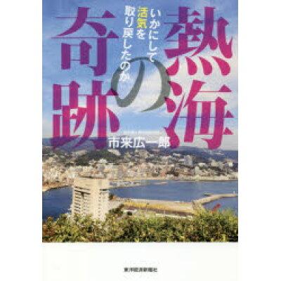 熱海の奇跡 いかにして活気を取り戻したのか  /東洋経済新報社/市来広一郎