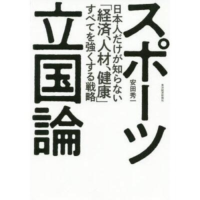 スポーツ立国論 日本人だけが知らない「経済、人材、健康」すべてを強  /東洋経済新報社/安田秀一