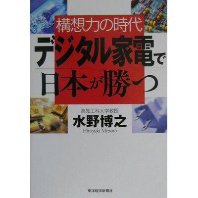 デジタル家電で日本が勝つ 構想力の時代  /東洋経済新報社/水野博之(物理学)