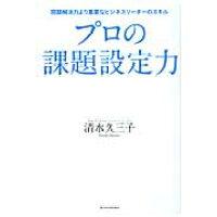 プロの課題設定力 問題解決力より重要なビジネスリ-ダ-のスキル  /東洋経済新報社/清水久三子