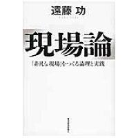 現場論 「非凡な現場」をつくる論理と実践  /東洋経済新報社/遠藤功
