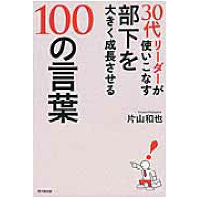 30代リ-ダ-が使いこなす部下を大きく成長させる100の言葉   /同文舘出版/片山和也