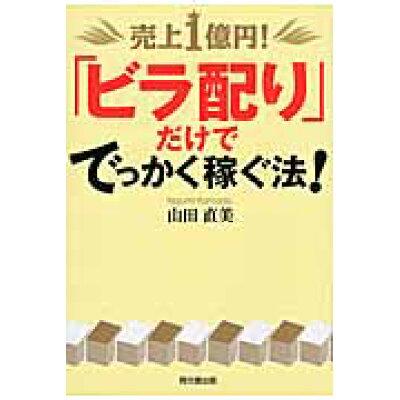 売上1億円!「ビラ配り」だけででっかく稼ぐ法!   /同文舘出版/山田直美