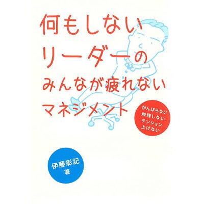 何もしないリーダーのみんなが疲れないマネジメント   /同友館/伊藤彰記