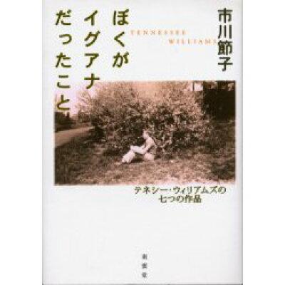 ぼくがイグアナだったこと テネシ-・ウィリアムズの七つの作品  /南雲堂/市川節子