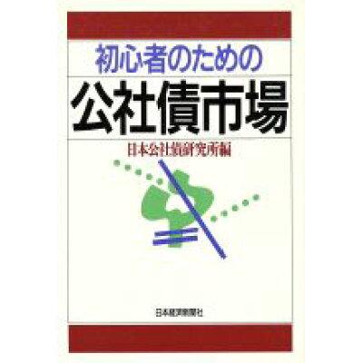 初心者のための公社債市場   /日本経済新聞出版社/日本公社債研究所