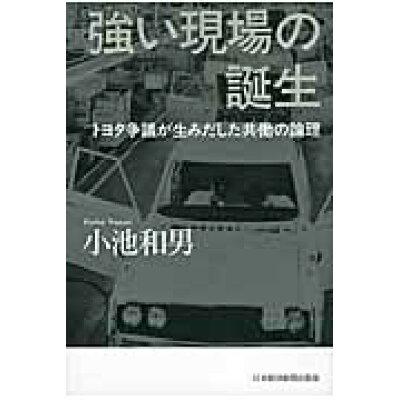 強い現場の誕生 トヨタ争議が生みだした共働の論理  /日経BPM(日本経済新聞出版本部)/小池和男