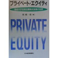 プライベ-ト・エクイティ 急拡大する未公開株式投資の世界  /日本経済新聞出版社/越純一郎