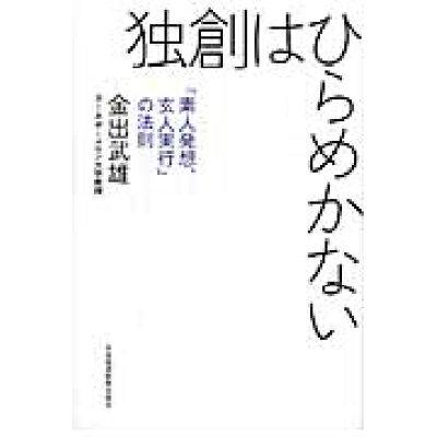 独創はひらめかない 「素人発想、玄人実行」の法則  /日本経済新聞出版社/金出武雄