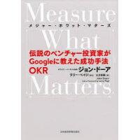 Measure What Matters 伝説のベンチャー投資家がGoogleに教えた成功手  /日本経済新聞出版社/ジョン・ドーア